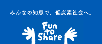 Fun  to share みんなの知恵で、低炭素社会へ。